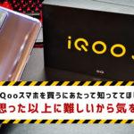 iQooスマホを買うにあたって知っててほしい事。思った以上に難しいから気をつけて!