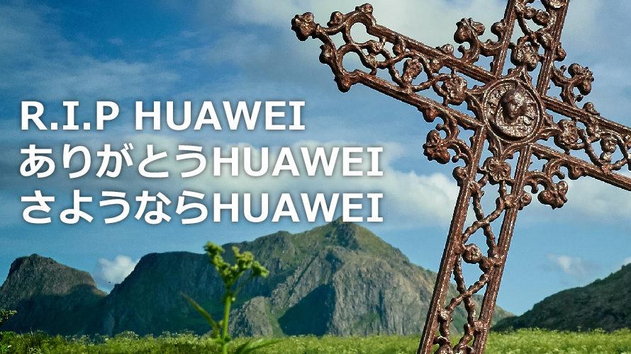R.I.P HUAWEI ありがとうHUAWEI さようならHUAWEI
